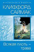 Клиффорд Дональд Саймак -Всякая плоть – трава