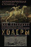 Дмитрий Шерих -Агонизирующая столица. Как Петербург противостоял семи страшнейшим эпидемиям холеры