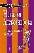 Наталья Александрова -До последней звезды