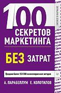 Андрей Парабеллум, Евгений Колотилов - 100 секретов маркетинга без затрат