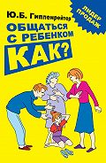 Юлия Гиппенрейтер - Общаться с ребенком. Как?