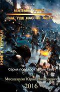 Юрий Москаленко -Малыш Гури. Книга первая. Там, где нас не ждут…