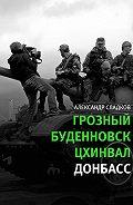 Александр Сладков - Грозный. Буденновск. Цхинвал. Донбасс
