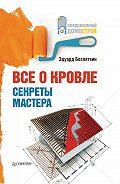 Эдуард Беспяткин - Все о кровле. Секреты мастера