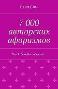 Саша Сим -7 000 авторских афоризмов. Том 1. Олюбви, ожизни…