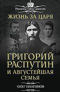 Олег Платонов -Жизнь за царя. Григорий Распутин и Августейшая Семья