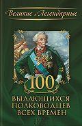 Коллектив авторов - 100 выдающихся полководцев всех времен