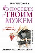 Ника Набокова - #В постели с твоим мужем. Записки любовницы. Женам читать обязательно!