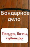 Илья Мельников -Бондарное дело. Посуда, бочки, сувениры