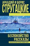 Аркадий и Борис Стругацкие -Беспокойство. Рассказы (сборник)