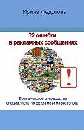Ирина Федотова - 32 ошибки в рекламных объявлениях. Практическое руководство маркетолога и руководителя