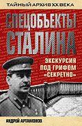 Андрей Артамонов - Спецобъекты Сталина. Экскурсия под грифом «секретно»