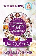 Татьяна Борщ -Лунный календарь для женщин на 2016 год + календарь стрижек