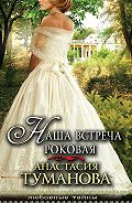 Анастасия Туманова - Наша встреча роковая