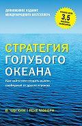 Рене Моборн, Ким Чан - Стратегия голубого океана. Как найти или создать рынок, свободный от других игроков (расширенное издание)