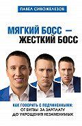 Павел Сивожелезов -Мягкий босс – жесткий босс. Как говорить с подчиненными: от битвы за зарплату до укрощения незаменимых