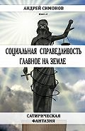 Андрей Симонов -Социальная справедливость – главное на Земле