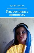 Юлия Пастух -Как воспитать принцессу