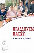 Коллектив авторов -Празднуем Пасху: в храме и дома
