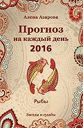 Алена Азарова -Прогноз на каждый день. 2016 год. Рыбы