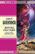 Андрей Валентинов - Диомед, сын Тидея. Книга 2. Вернусь не я