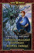 Александра Лисина - Профессиональный некромант. Мэтр на свободе