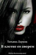 Татьяна Ларина -В клетке со зверем