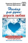 Владимир Дубковский, Валерия Дубковская - Нектар для души: дороги любви
