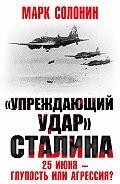 Марк Солонин -«Упреждающий удар» Сталина. 25 июня – глупость или агрессия?