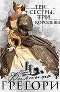 Филиппа Грегори -Три сестры, три королевы