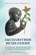 лама Сопа Ринпоче -Абсолютное исцеление. Духовное целительство в тибетском буддизме