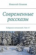 Николай Ольков -Современные рассказы. Собрание сочинений. Том17
