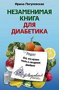 Ирина Пигулевская -Незаменимая книга для диабетика. Все, что нужно знать о сахарном диабете