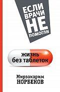 Мирзакарим Санакулович Норбеков -Жизнь без таблеток