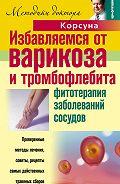 Владимир Федорович Корсун -Избавляемся от варикоза и тромбофлебита. Фитотерапия заболеваний сосудов