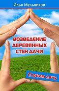 Илья Мельников - Возведение деревянных стен дачи