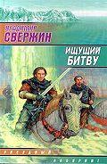Владимир Свержин -Ищущий битву