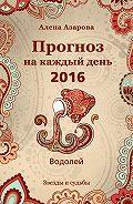 Алена Азарова - Прогноз на каждый день. 2016 год. Водолей