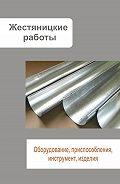 Илья Мельников -Жестяницкие работы. Оборудование, приспособления, инструмент, изделия