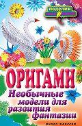 Н. К. Ильина - Оригами. Необычные модели для развития фантазии