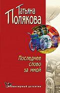 Татьяна Полякова - Последнее слово за мной
