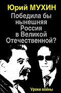Юрий Мухин - Победила бы нынешняя Россия в Великой Отечественной? Уроки войны