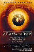 Тимофей Медведев - Апокалипсис. Просто и понятно о самой загадочной книге Библии