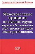 Коллектив Авторов - Межотраслевые правила по охране труда (правила безопасности) при эксплуатации электроустановок