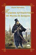 Лариса Черкашина -Пушкин путешествует. От Москвы до Эрзерума