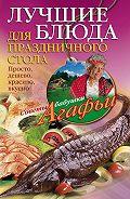 Агафья Звонарева - Лучшие блюда для праздничного стола. Просто, дешево, красиво, вкусно