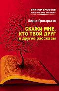Елена Григорьева - Скажи мне, кто твой друг, и другие рассказы
