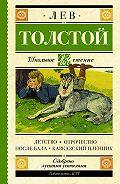 Лев Толстой -Детство. Отрочество. После бала. Кавказский пленник