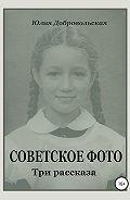 Юлия Добровольская -Советское фото. Три рассказа