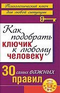 Лариса Большакова - Как подобрать ключик к любому человеку: 30 самых важных правил